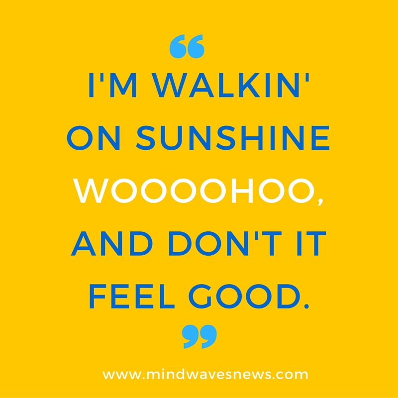 i'm walkin' on sunshinewooohoo.and don't it feel good.