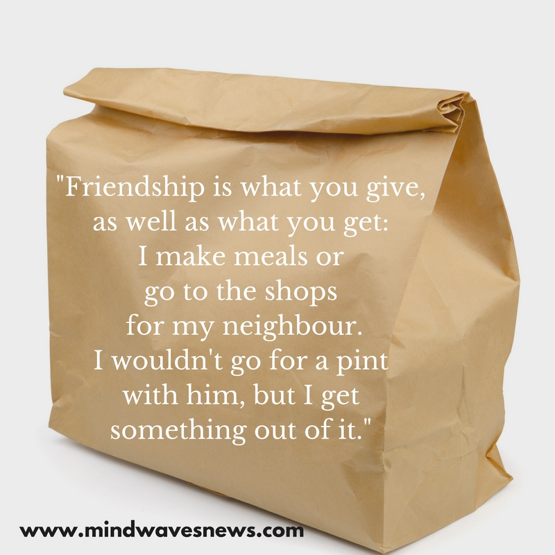 """""""Friendship doesn't have to be two-way-I make meals, go to the shops, do favours for my neighbour. I wouldn't go for a pint with him, but I get s"""