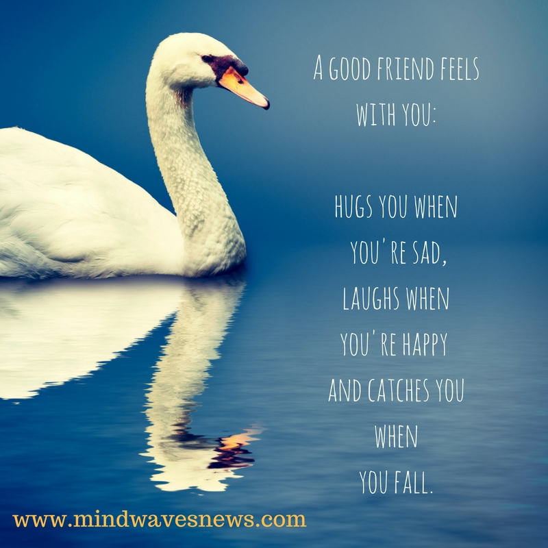 A good friend feels with you-hugs you when you're sad,laughs when you're happy and catches you whenyou fall,