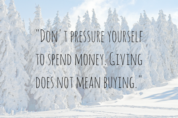 Don't pressure yourself to spend money. Giving does not mean buying.